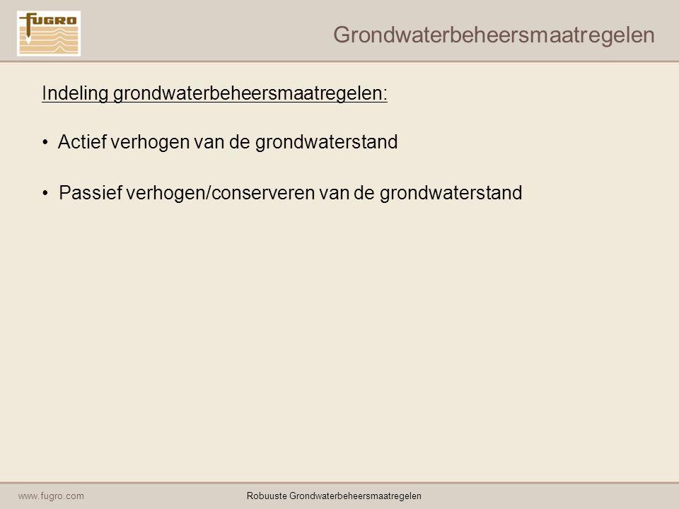 www.fugro.comRobuuste Grondwaterbeheersmaatregelen Grondwaterbeheersmaatregelen Indeling grondwaterbeheersmaatregelen: Actief verhogen van de grondwaterstand Passief verhogen/conserveren van de grondwaterstand