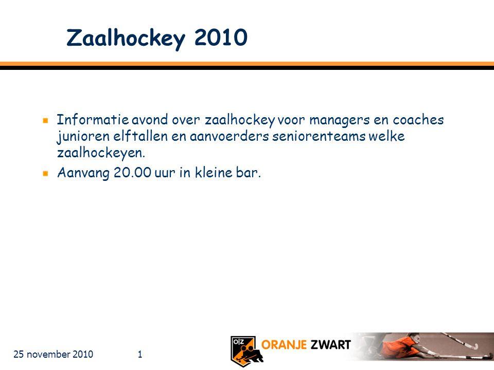 25 november 2010 1 Zaalhockey 2010 Informatie avond over zaalhockey voor managers en coaches junioren elftallen en aanvoerders seniorenteams welke zaalhockeyen.