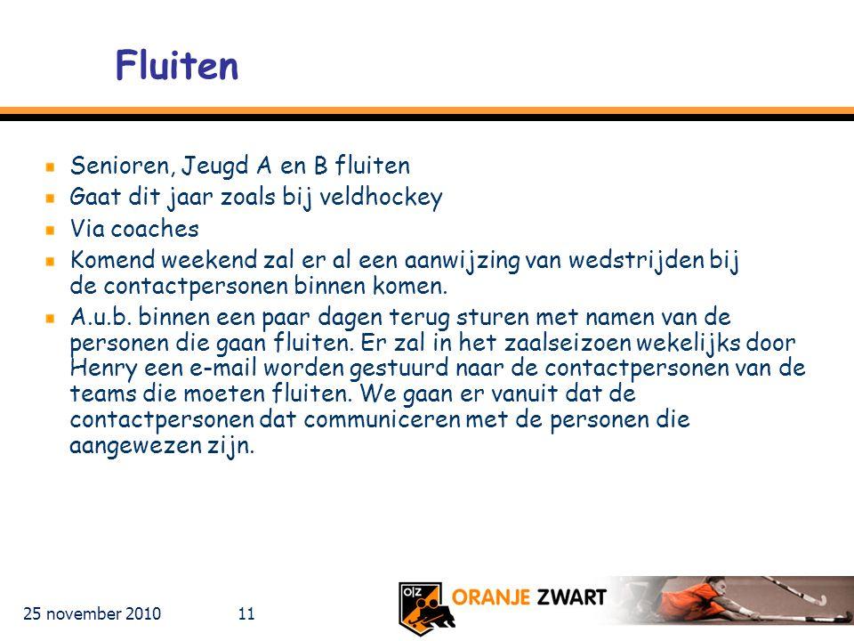 25 november 2010 11 Fluiten Senioren, Jeugd A en B fluiten Gaat dit jaar zoals bij veldhockey Via coaches Komend weekend zal er al een aanwijzing van wedstrijden bij de contactpersonen binnen komen.