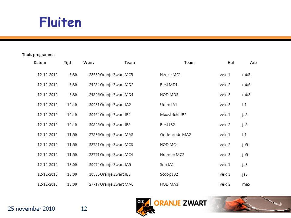 25 november 2010 12 Fluiten Thuis programma DatumTijdW.nr.Team HalArb 12-12-20109:3028680Oranje Zwart MC5Heeze MC1veld 1mb5 12-12-20109:3029254Oranje Zwart MD2Best MD1veld 2mb6 12-12-20109:3029506Oranje Zwart MD4HOD MD3veld 3mb8 12-12-201010:4030031Oranje Zwart JA2Uden JA1veld 3h1 12-12-201010:4030464Oranje Zwart JB4Maastricht JB2veld 1ja5 12-12-201010:4030525Oranje Zwart JB5Best JB2veld 2ja5 12-12-201011:5027596Oranje Zwart MA5Oedenrode MA2veld 1h1 12-12-201011:5038751Oranje Zwart MC3HOD MC4veld 2jb5 12-12-201011:5028771Oranje Zwart MC4Nuenen MC2veld 3jb5 12-12-201013:0030074Oranje Zwart JA5Son JA1veld 1ja3 12-12-201013:0030535Oranje Zwart JB3Scoop JB2veld 3ja3 12-12-201013:0027717Oranje Zwart MA6HOD MA3veld 2ma5