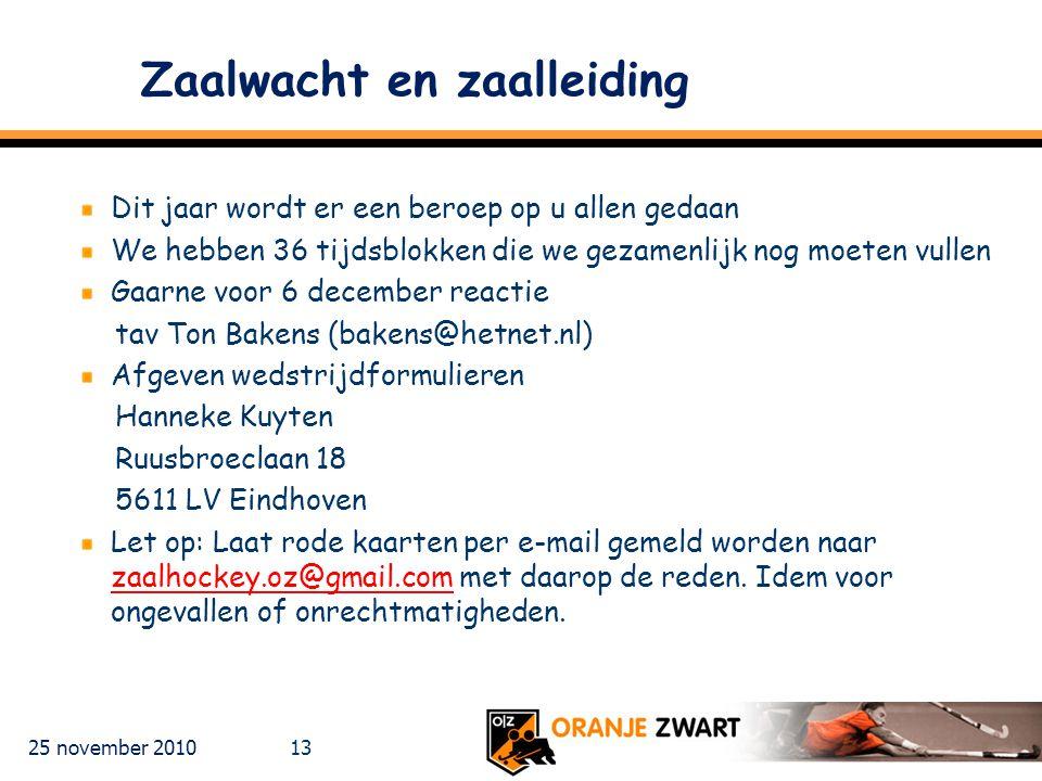 25 november 2010 13 Zaalwacht en zaalleiding Dit jaar wordt er een beroep op u allen gedaan We hebben 36 tijdsblokken die we gezamenlijk nog moeten vullen Gaarne voor 6 december reactie tav Ton Bakens (bakens@hetnet.nl) Afgeven wedstrijdformulieren Hanneke Kuyten Ruusbroeclaan 18 5611 LV Eindhoven Let op: Laat rode kaarten per e-mail gemeld worden naar zaalhockey.oz@gmail.com met daarop de reden.