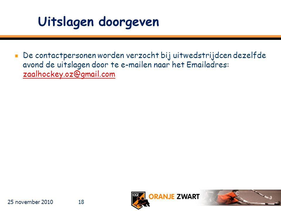 25 november 2010 18 Uitslagen doorgeven De contactpersonen worden verzocht bij uitwedstrijdcen dezelfde avond de uitslagen door te e-mailen naar het Emailadres: zaalhockey.oz@gmail.com zaalhockey.oz@gmail.com