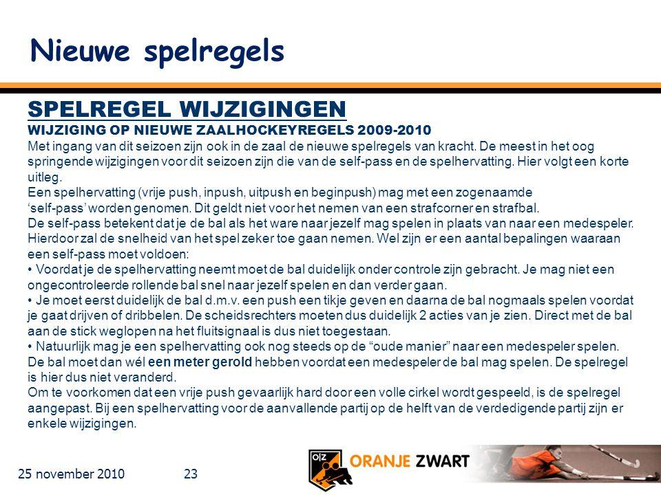 25 november 2010 23 Nieuwe spelregels SPELREGEL WIJZIGINGEN WIJZIGING OP NIEUWE ZAALHOCKEYREGELS 2009-2010 Met ingang van dit seizoen zijn ook in de zaal de nieuwe spelregels van kracht.