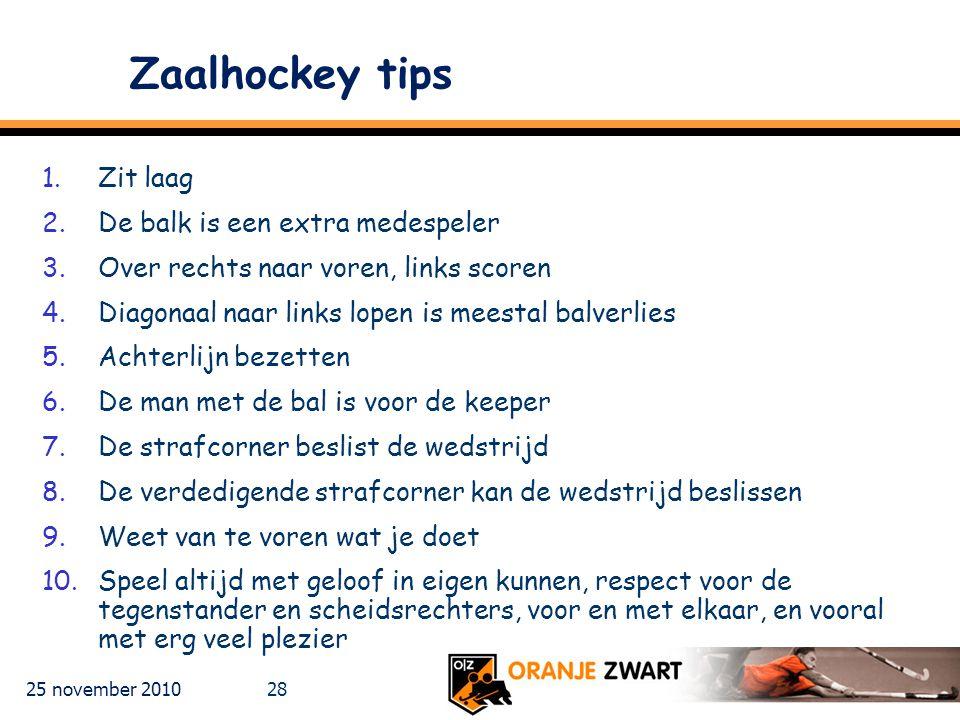 25 november 2010 28 Zaalhockey tips 1.Zit laag 2.De balk is een extra medespeler 3.Over rechts naar voren, links scoren 4.Diagonaal naar links lopen i
