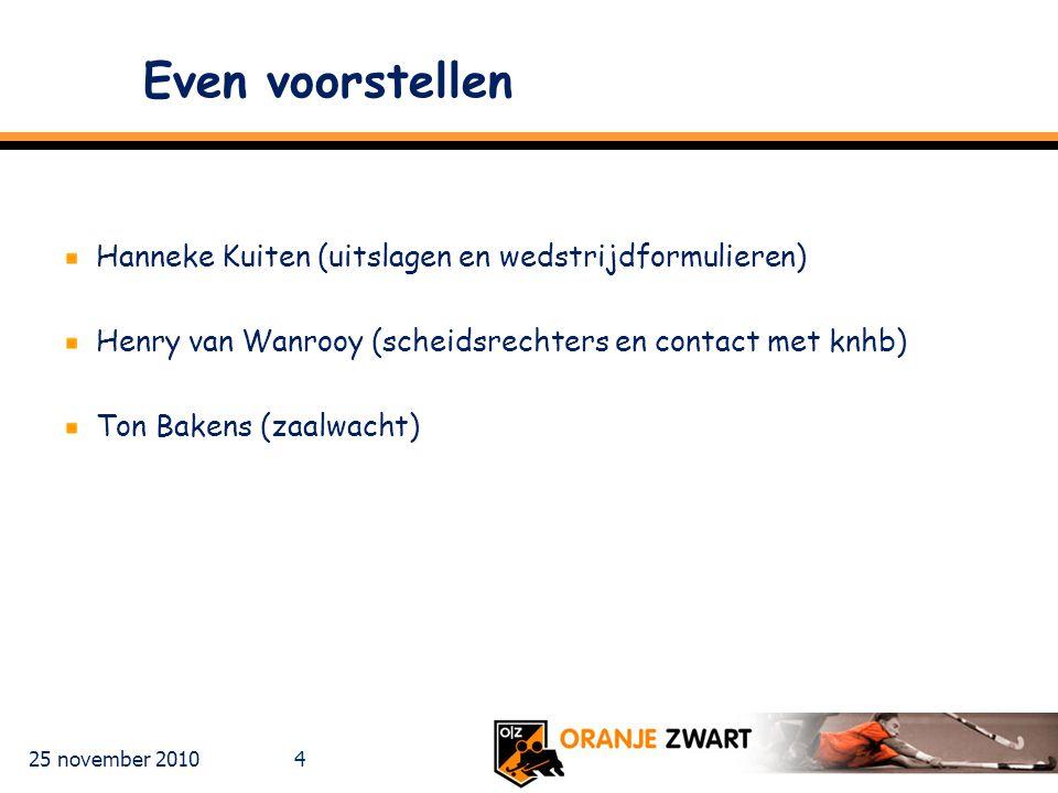 25 november 2010 4 Even voorstellen Hanneke Kuiten (uitslagen en wedstrijdformulieren) Henry van Wanrooy (scheidsrechters en contact met knhb) Ton Bakens (zaalwacht)