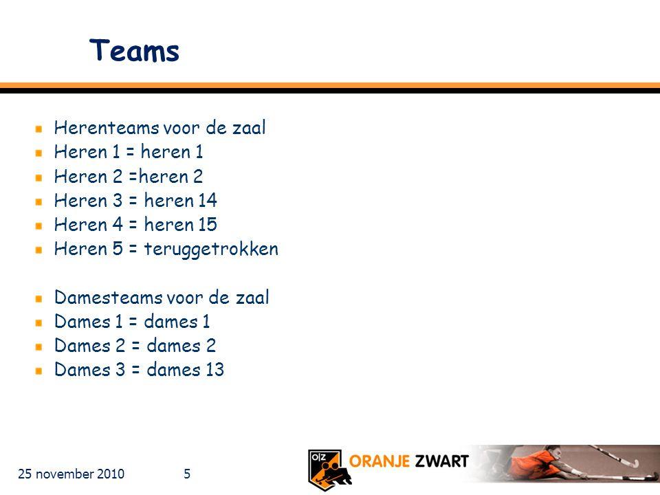 25 november 2010 5 Teams Herenteams voor de zaal Heren 1 = heren 1 Heren 2 =heren 2 Heren 3 = heren 14 Heren 4 = heren 15 Heren 5 = teruggetrokken Damesteams voor de zaal Dames 1 = dames 1 Dames 2 = dames 2 Dames 3 = dames 13