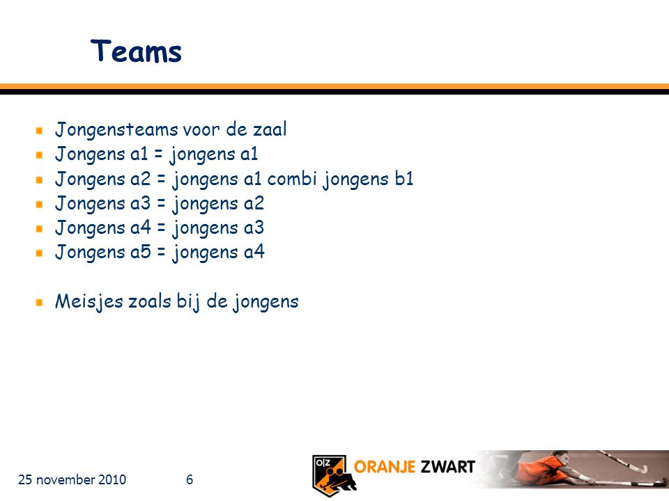 25 november 2010 6 Teams Jongensteams voor de zaal Jongens a1 = jongens a1 Jongens a2 = jongens a1 combi jongens b1 Jongens a3 = jongens a2 Jongens a4