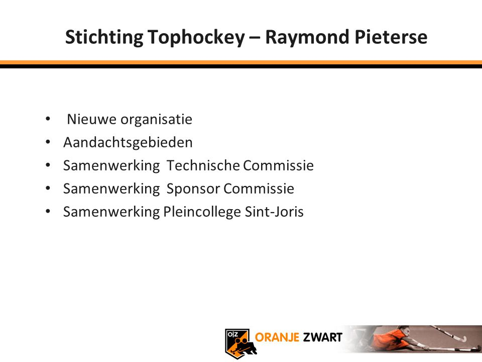 Stichting Tophockey – Raymond Pieterse Nieuwe organisatie Aandachtsgebieden Samenwerking Technische Commissie Samenwerking Sponsor Commissie Samenwerk