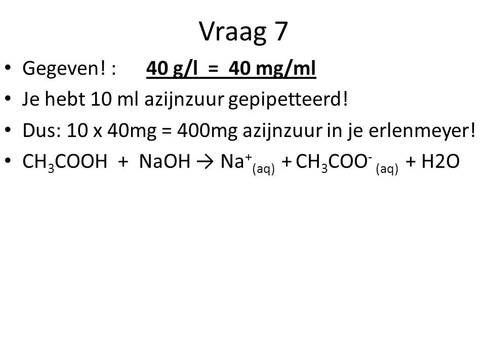 Vraag 7 Gegeven! : 40 g/l = 40 mg/ml Je hebt 10 ml azijnzuur gepipetteerd! Dus: 10 x 40mg = 400mg azijnzuur in je erlenmeyer! CH 3 COOH + NaOH → Na +