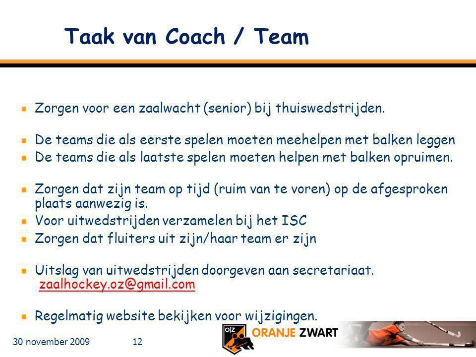 30 november 2009 12 Taak van Coach / Team Zorgen voor een zaalwacht (senior) bij thuiswedstrijden. De teams die als eerste spelen moeten meehelpen met
