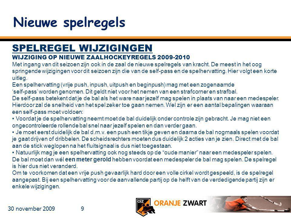 30 november 2009 9 Nieuwe spelregels SPELREGEL WIJZIGINGEN WIJZIGING OP NIEUWE ZAALHOCKEYREGELS 2009-2010 Met ingang van dit seizoen zijn ook in de za