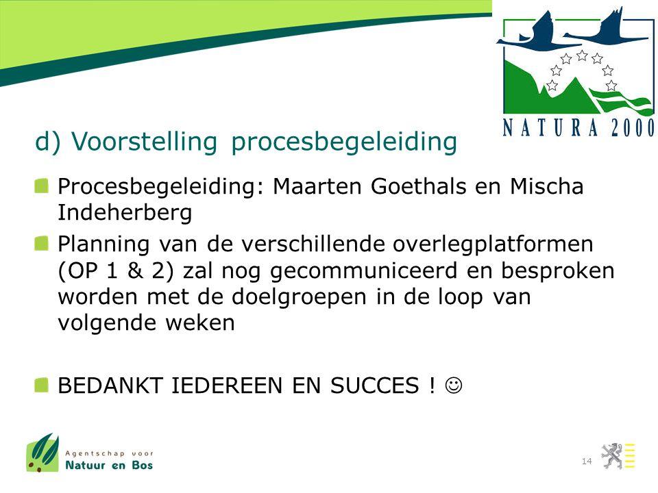 d) Voorstelling procesbegeleiding Procesbegeleiding: Maarten Goethals en Mischa Indeherberg Planning van de verschillende overlegplatformen (OP 1 & 2) zal nog gecommuniceerd en besproken worden met de doelgroepen in de loop van volgende weken BEDANKT IEDEREEN EN SUCCES .