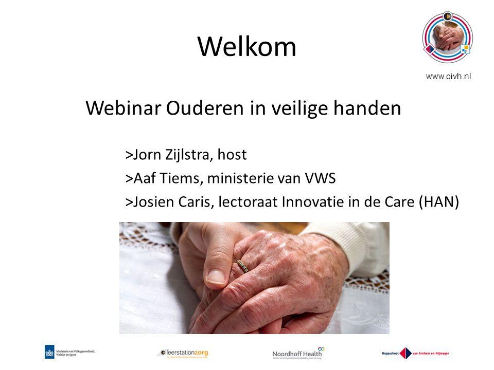 Welkom Webinar Ouderen in veilige handen >Jorn Zijlstra, host >Aaf Tiems, ministerie van VWS >Josien Caris, lectoraat Innovatie in de Care (HAN)