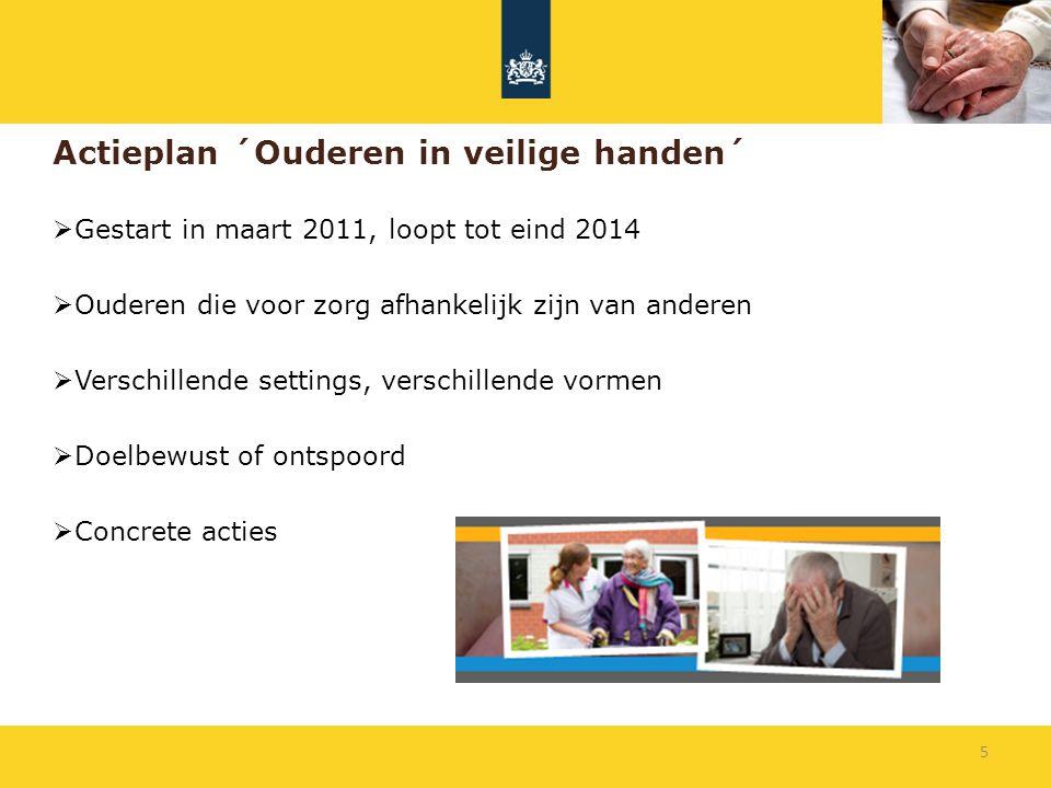 Actieplan ´Ouderen in veilige handen´  Gestart in maart 2011, loopt tot eind 2014  Ouderen die voor zorg afhankelijk zijn van anderen  Verschillend