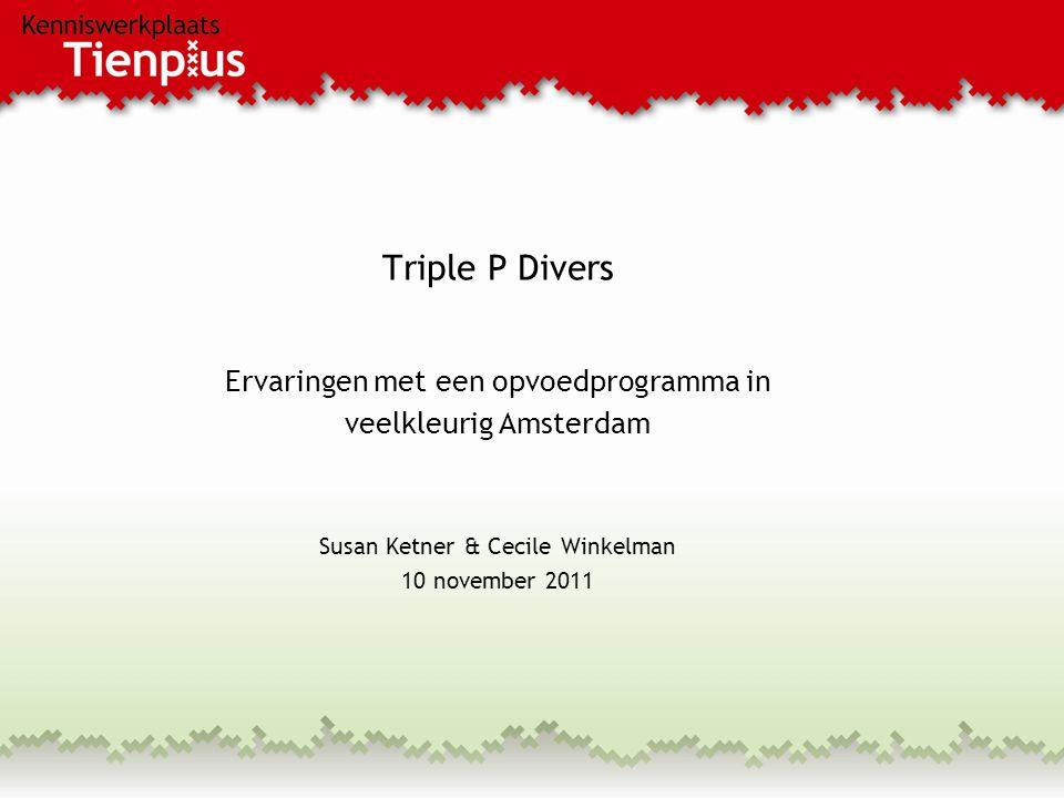 Triple P Divers Ervaringen met een opvoedprogramma in veelkleurig Amsterdam Susan Ketner & Cecile Winkelman 10 november 2011