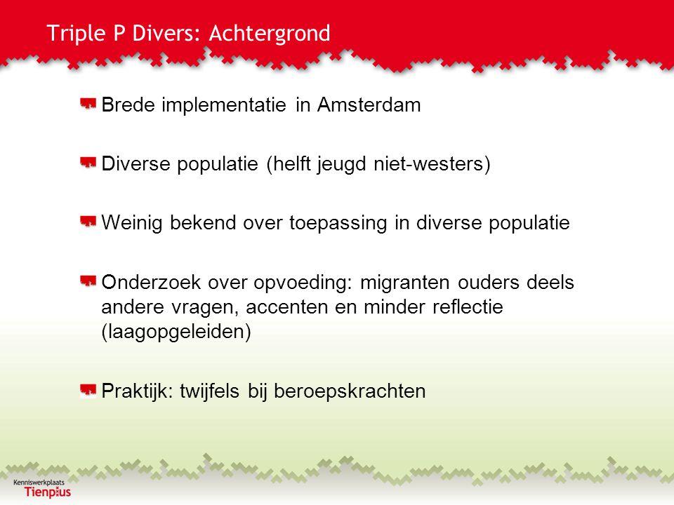 Triple P Divers: Achtergrond Brede implementatie in Amsterdam Diverse populatie (helft jeugd niet-westers) Weinig bekend over toepassing in diverse po