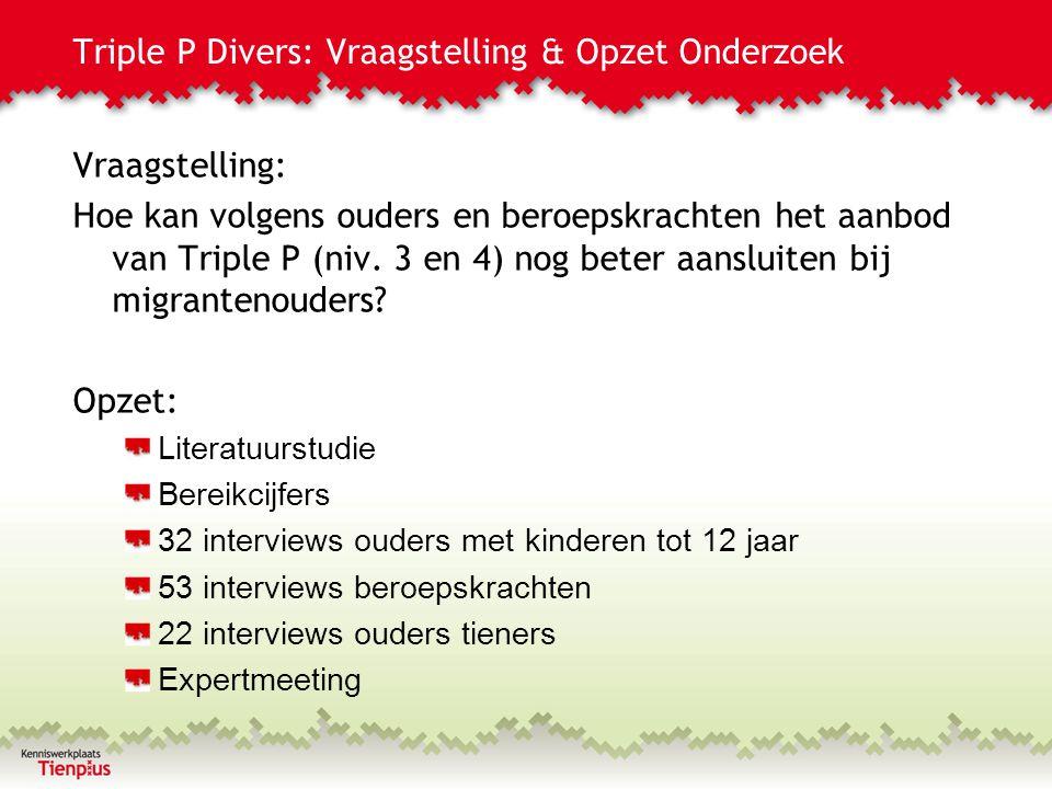 Triple P Divers: Vraagstelling & Opzet Onderzoek Vraagstelling: Hoe kan volgens ouders en beroepskrachten het aanbod van Triple P (niv. 3 en 4) nog be