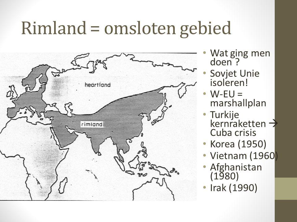 Rimland = omsloten gebied Wat ging men doen ? Sovjet Unie isoleren! W-EU = marshallplan Turkije kernraketten  Cuba crisis Korea (1950) Vietnam (1960)