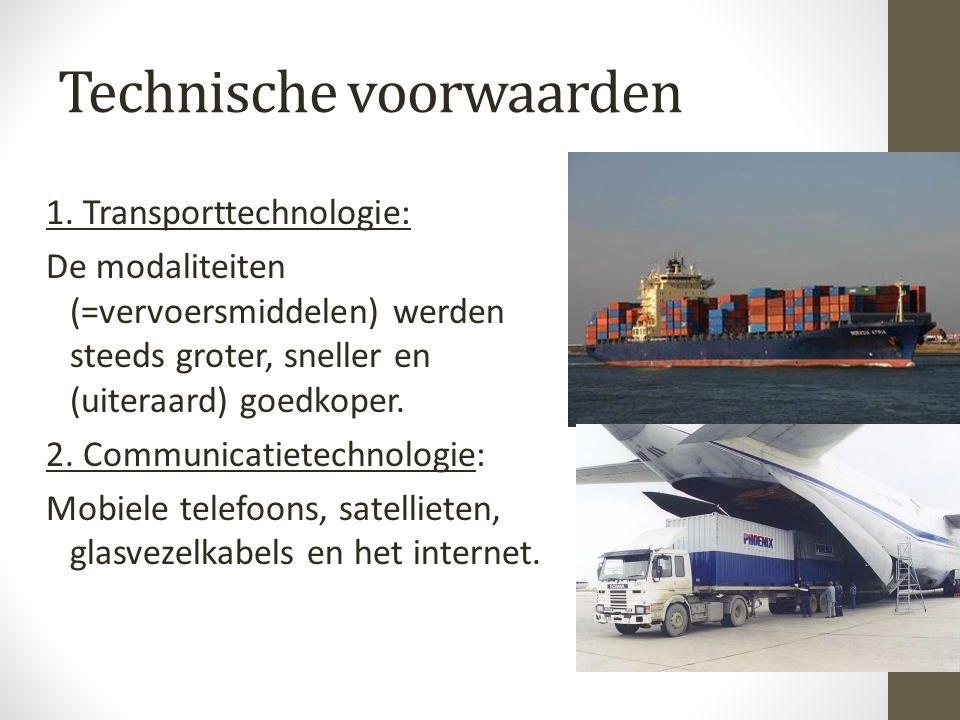 Technische voorwaarden 1. Transporttechnologie: De modaliteiten (=vervoersmiddelen) werden steeds groter, sneller en (uiteraard) goedkoper. 2. Communi