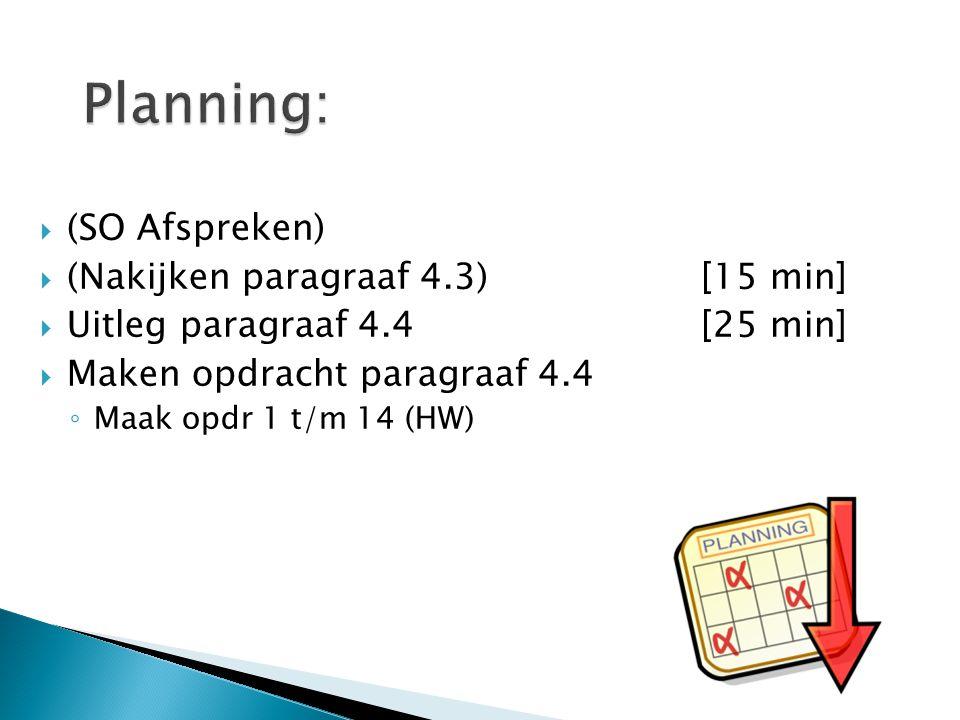  (SO Afspreken)  (Nakijken paragraaf 4.3)[15 min]  Uitleg paragraaf 4.4[25 min]  Maken opdracht paragraaf 4.4 ◦ Maak opdr 1 t/m 14 (HW)