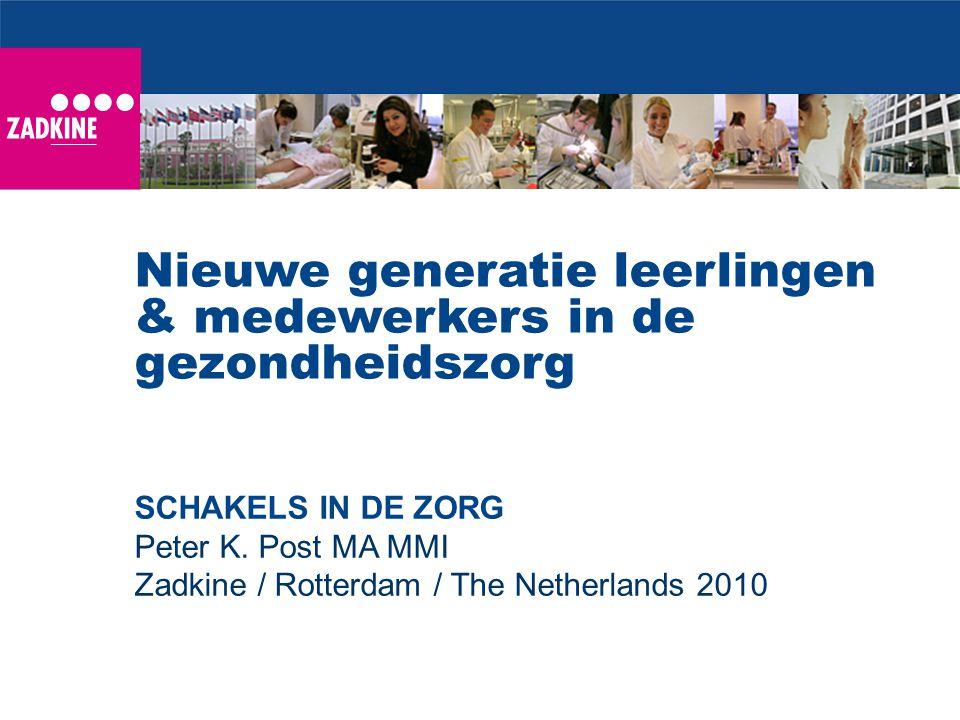 SCHAKELS IN DE ZORG Peter K. Post MA MMI Zadkine / Rotterdam / The Netherlands 2010 Nieuwe generatie leerlingen & medewerkers in de gezondheidszorg