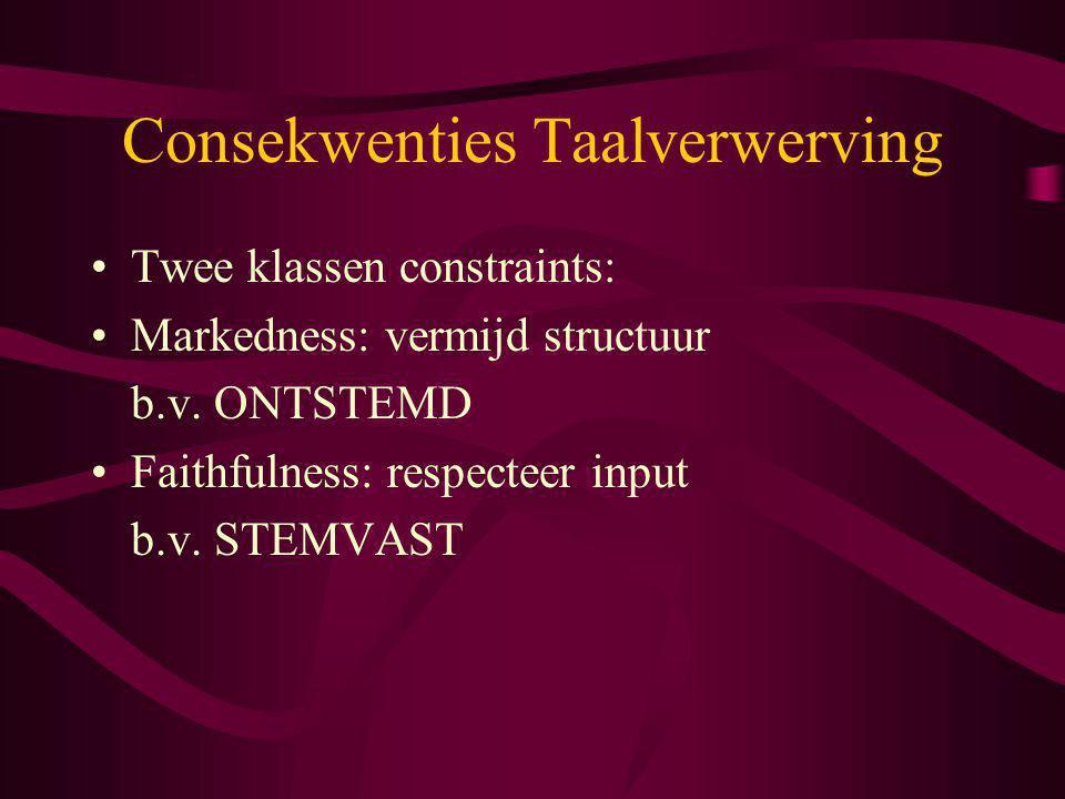 Consekwenties Taalverwerving Twee klassen constraints: Markedness: vermijd structuur b.v. ONTSTEMD Faithfulness: respecteer input b.v. STEMVAST