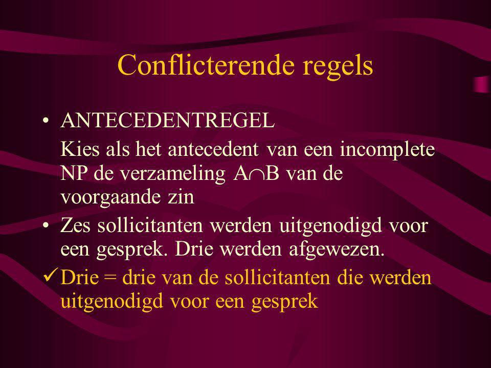 Conflicterende regels ANTECEDENTREGEL Kies als het antecedent van een incomplete NP de verzameling A  B van de voorgaande zin Zes sollicitanten werde