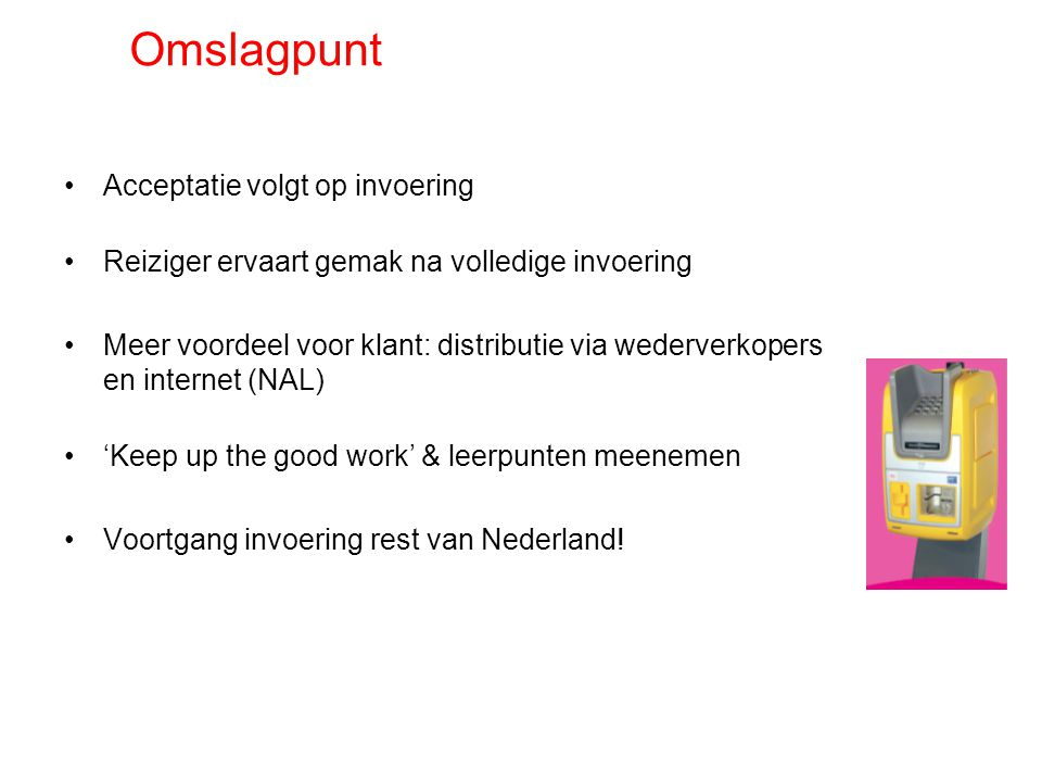 Omslagpunt Acceptatie volgt op invoering Reiziger ervaart gemak na volledige invoering Meer voordeel voor klant: distributie via wederverkopers en internet (NAL) 'Keep up the good work' & leerpunten meenemen Voortgang invoering rest van Nederland!
