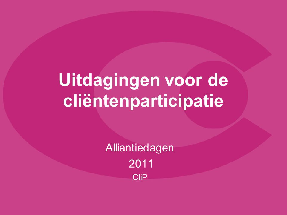 Uitdagingen voor de cliëntenparticipatie Alliantiedagen 2011 CliP