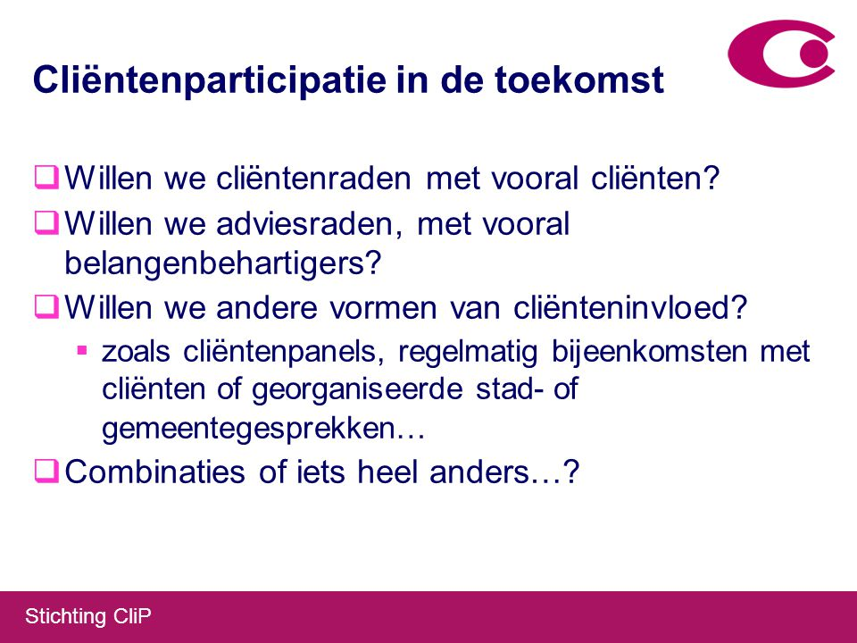 Stichting CliP Cliëntenparticipatie in de toekomst  Willen we cliëntenraden met vooral cliënten.