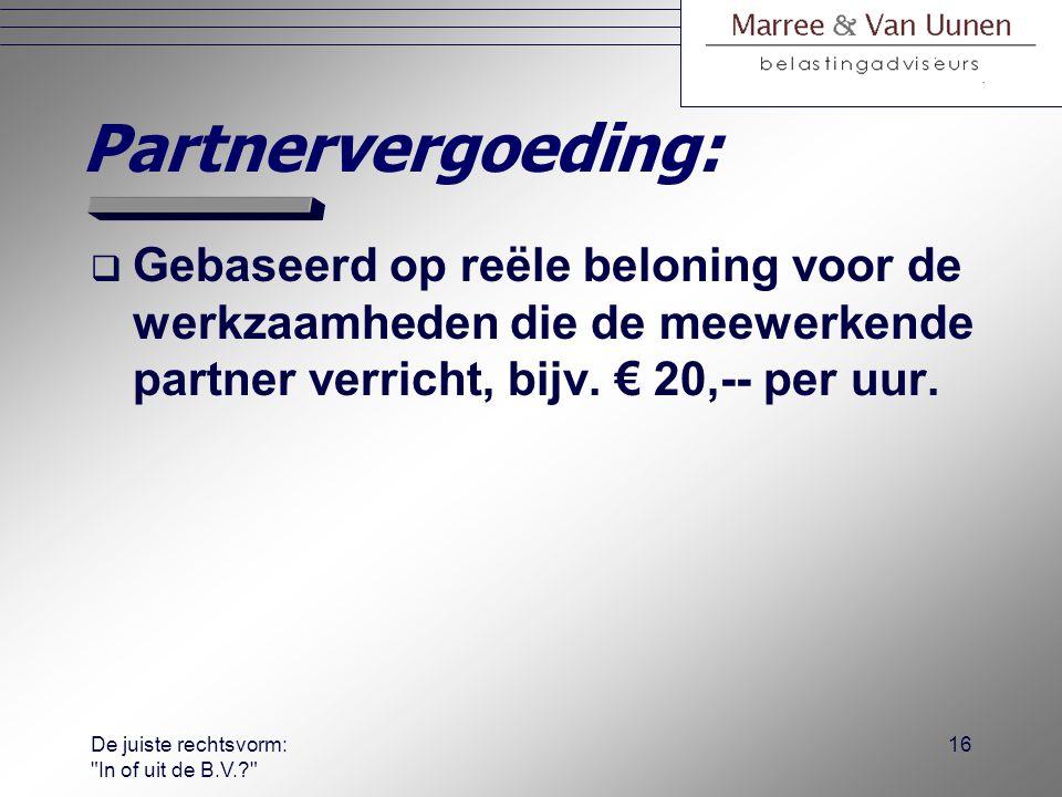 De juiste rechtsvorm: In of uit de B.V.? 15 Eisen partnervergoeding:  Geldt voor ondernemer en voor mede- gerechtigde.
