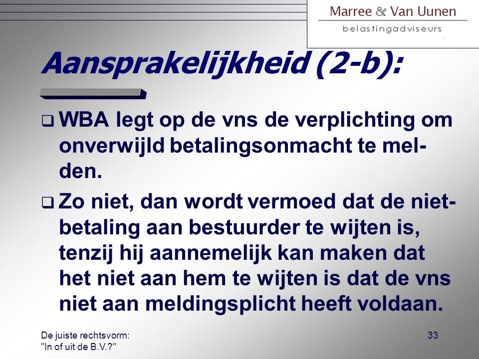 De juiste rechtsvorm: In of uit de B.V.? 32 Aansprakelijkheid (2-a):  WBA: bestuurders zijn hoofdelijk aan- sprakelijk zijn voor betaalde PH, LB en OB van de vns, als aannemelijk is dat de niet-betaling aan de bestuurder te wijten is a.g.v.