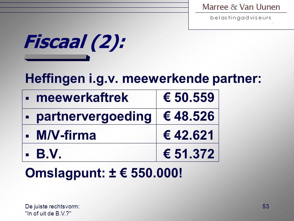 De juiste rechtsvorm: In of uit de B.V.? 52 Fiscaal (1):  Stel de volgende casus voor rechts- vormkeuzeanalyse: −bedrijfsresultaat: € 150.000; −man en vrouw werken elk 2.000 uur p/jaar; −salaris DGA bij B.V.