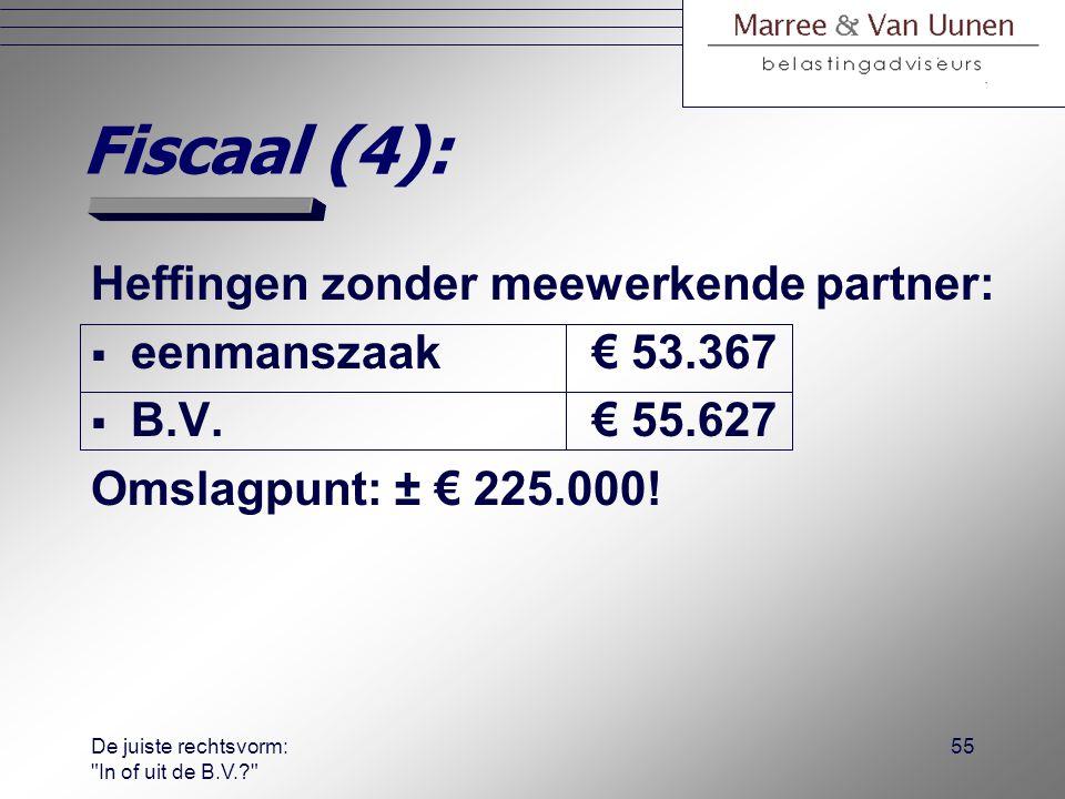 De juiste rechtsvorm: In of uit de B.V.? 54 Fiscaal (3):  Stel de volgende casus voor rechts- vormkeuzeanalyse: −bedrijfsresultaat: € 150.000; −alleen ondernemer werkt 2.000 uur p/jaar; −salaris DGA bij B.V.