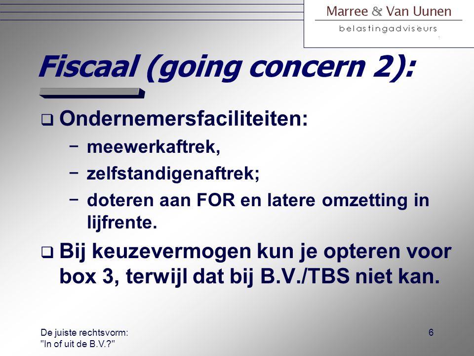 De juiste rechtsvorm: In of uit de B.V.? 5 Fiscaal (going concern 1):  Jaarlijks tariefvoordeel going-concern: −in plaats van elk jaar 25½ % VPB en uiteindelijk nog eens 25% a.b.; −liever elk jaar tot 42% IB.