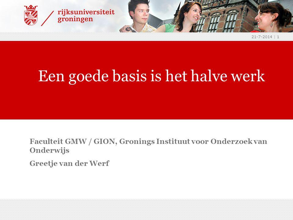 21-7-2014 | 1 Faculteit GMW / GION, Gronings Instituut voor Onderzoek van Onderwijs Greetje van der Werf Een goede basis is het halve werk