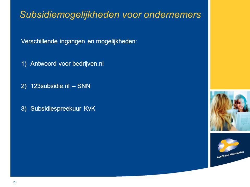 25 Subsidiemogelijkheden voor ondernemers Verschillende ingangen en mogelijkheden: 1)Antwoord voor bedrijven.nl 2)123subsidie.nl – SNN 3)Subsidiespree