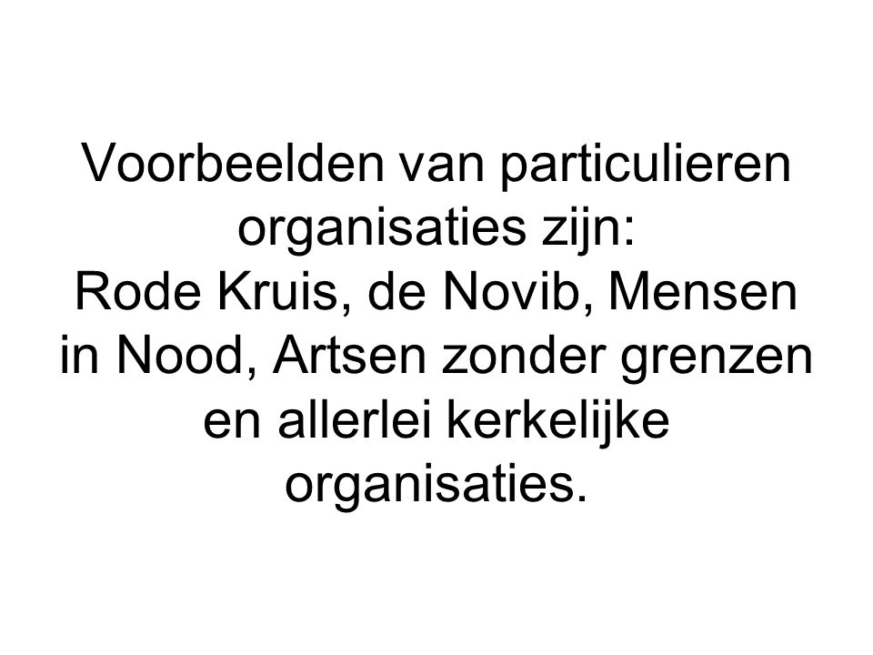 Voorbeelden van particulieren organisaties zijn: Rode Kruis, de Novib, Mensen in Nood, Artsen zonder grenzen en allerlei kerkelijke organisaties.