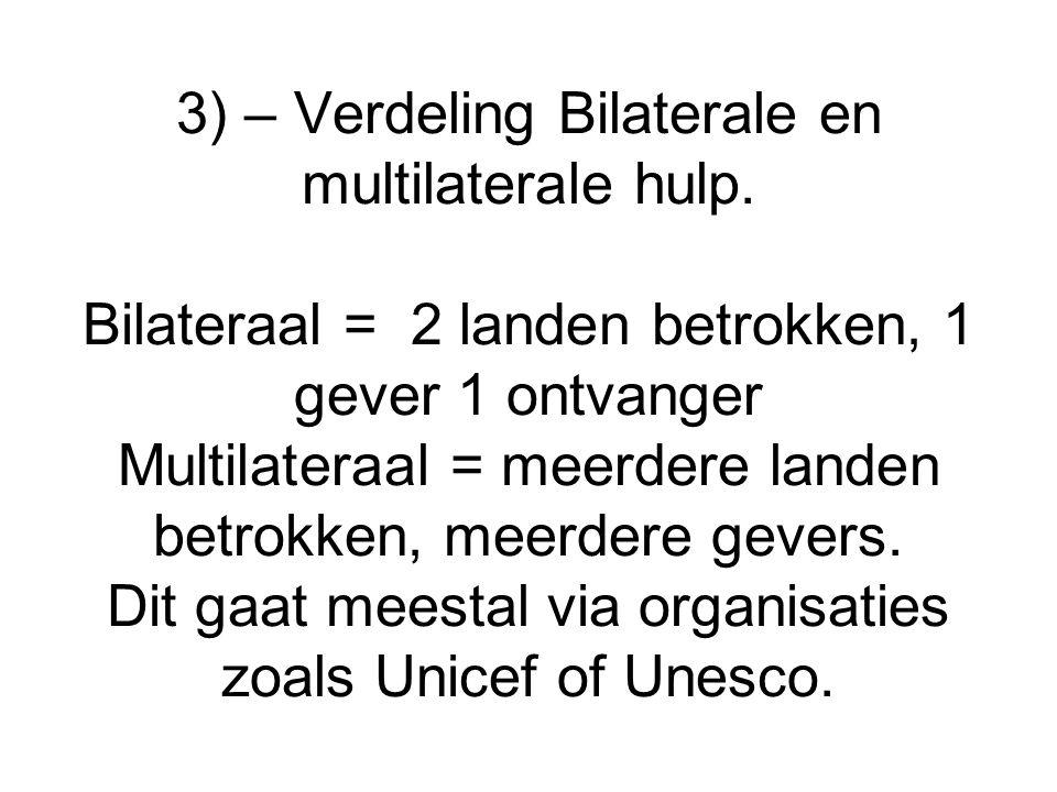 3) – Verdeling Bilaterale en multilaterale hulp. Bilateraal = 2 landen betrokken, 1 gever 1 ontvanger Multilateraal = meerdere landen betrokken, meerd