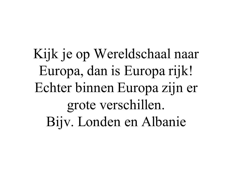 Kijk je op Wereldschaal naar Europa, dan is Europa rijk! Echter binnen Europa zijn er grote verschillen. Bijv. Londen en Albanie