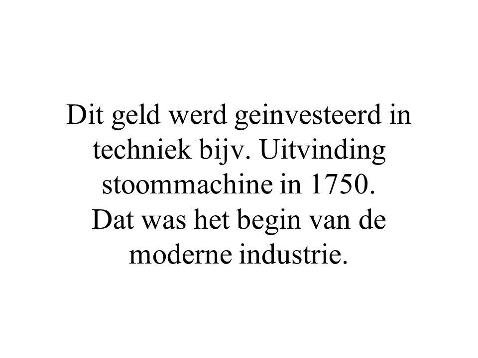 Dit geld werd geinvesteerd in techniek bijv. Uitvinding stoommachine in 1750. Dat was het begin van de moderne industrie.