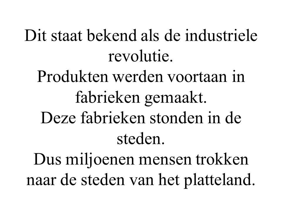 Dit staat bekend als de industriele revolutie. Produkten werden voortaan in fabrieken gemaakt. Deze fabrieken stonden in de steden. Dus miljoenen mens