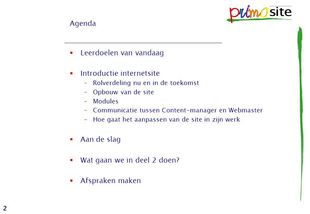 2 Agenda  Leerdoelen van vandaag  Introductie internetsite –Rolverdeling nu en in de toekomst –Opbouw van de site –Modules –Communicatie tussen Content-manager en Webmaster –Hoe gaat het aanpassen van de site in zijn werk  Aan de slag  Wat gaan we in deel 2 doen.