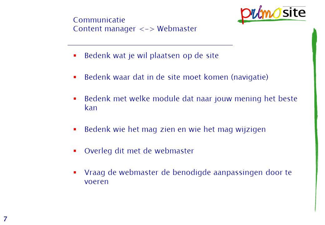 7 Communicatie Content manager Webmaster  Bedenk wat je wil plaatsen op de site  Bedenk waar dat in de site moet komen (navigatie)  Bedenk met welke module dat naar jouw mening het beste kan  Bedenk wie het mag zien en wie het mag wijzigen  Overleg dit met de webmaster  Vraag de webmaster de benodigde aanpassingen door te voeren