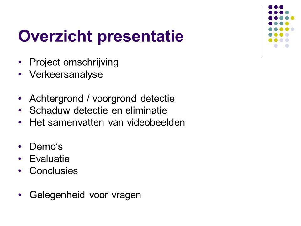 Overzicht presentatie Project omschrijving Verkeersanalyse Achtergrond / voorgrond detectie Schaduw detectie en eliminatie Het samenvatten van videobeelden Demo's Evaluatie Conclusies Gelegenheid voor vragen