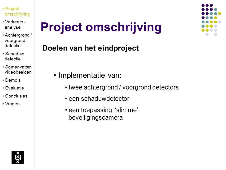Project omschrijving Doelen van het eindproject Implementatie van: twee achtergrond / voorgrond detectors een schaduwdetector een toepassing: 'slimme'