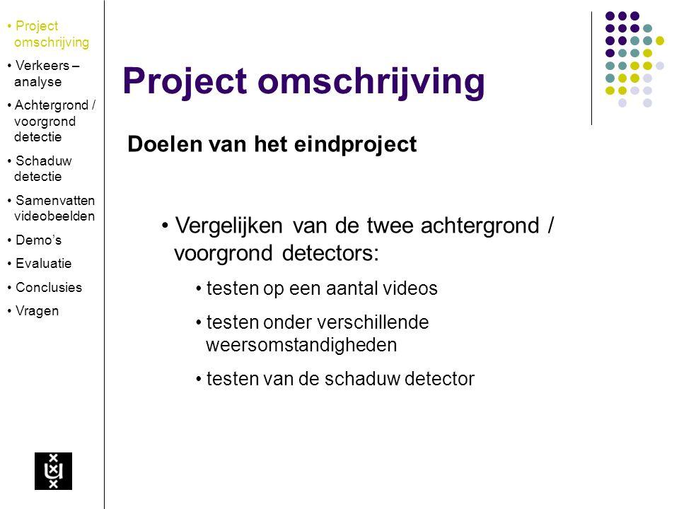 Deterministische methode Maak een initieel achtergrond model met behulp van een aantal eerdere beelden Voor elk nieuw beeld aangeleverd door de webcam: trek dit nieuwe beeld af van het achtergrond model for all x,y: if I(x,y) – B(x,y) > T then M(x,y) = 1 else M(x,y) = 0 Project omschrijving Verkeers – analyse Achtergrond / voorgrond detectie Schaduw detectie Samenvatten videobeelden Demo's Evaluatie Conclusies Vragen Achtergrond / voorgrond detectie