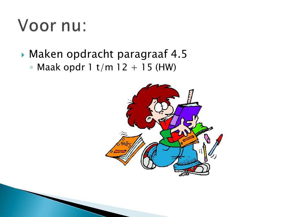  Maken opdracht paragraaf 4.5 ◦ Maak opdr 1 t/m 12 + 15 (HW)