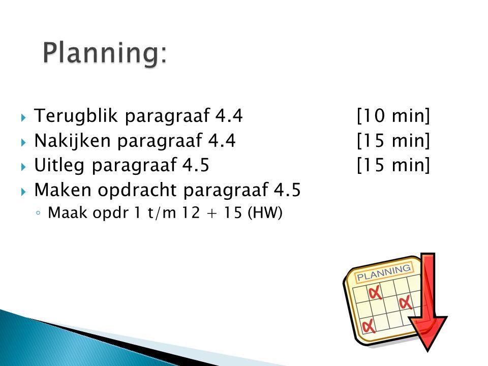  Terugblik paragraaf 4.4[10 min]  Nakijken paragraaf 4.4[15 min]  Uitleg paragraaf 4.5[15 min]  Maken opdracht paragraaf 4.5 ◦ Maak opdr 1 t/m 12