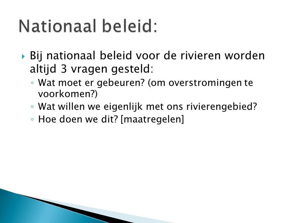  Bij nationaal beleid voor de rivieren worden altijd 3 vragen gesteld: ◦ Wat moet er gebeuren? (om overstromingen te voorkomen?) ◦ Wat willen we eige